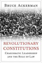 Ackerman, Bruce. Revolutionary constitutions : charismatic leadership and the rule of law